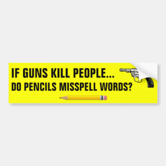 If guns kill people do pencils misspell words? bumper sticker