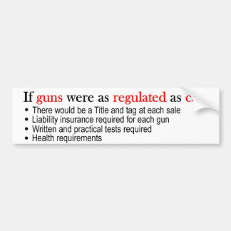 If Guns were as regulated as cars bumper sticker