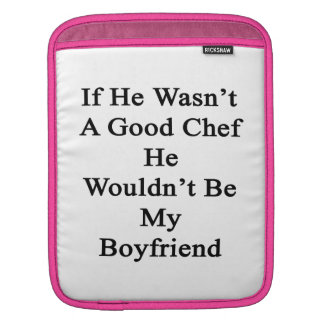 If He Wasn't A Good Chef He Wouldn't Be My Boyfrie iPad Sleeves