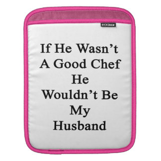 If He Wasn't A Good Chef He Wouldn't Be My Husband iPad Sleeves