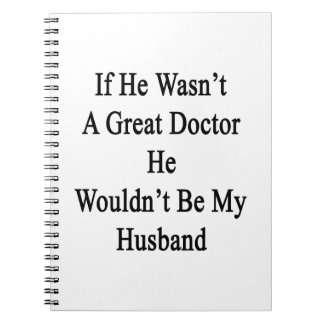 If He Wasn't A Great Doctor He Wouldn't Be My Husb Notebook