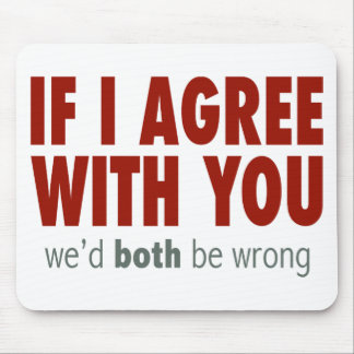 If I Agree With you... Mouse Pad