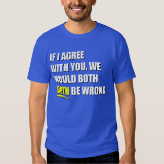 IF I AGREE WITH YOU T SHIRT