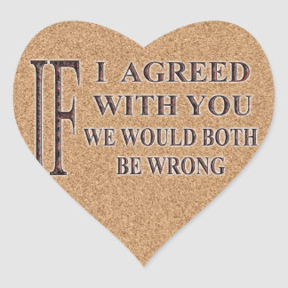 IF I AGREED WITH YOU WE WOULD BOTH BE WRONG HEART STICKER