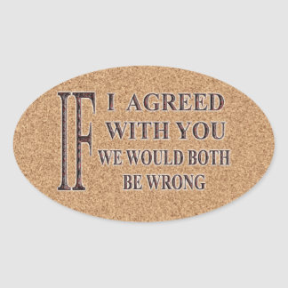 IF I AGREED WITH YOU WE WOULD BOTH BE WRONG OVAL STICKER