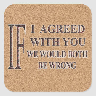 IF I AGREED WITH YOU WE WOULD BOTH BE WRONG SQUARE STICKER