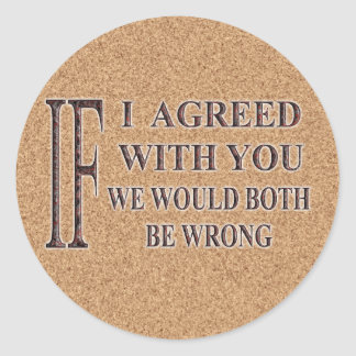 IF I AGREED WITH YOU WE WOULD BOTH BE WRONG CLASSIC ROUND STICKER