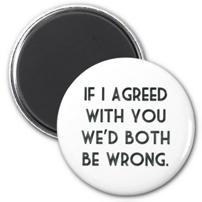 If I Agreed With You, We'd Both Be Wrong 2 Inch Round Magnet