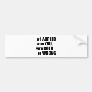 If I Agreed With You, We'd Both be Wrong Car Bumper Sticker