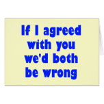 If I agreed with you we'd both be wrong Greeting Card