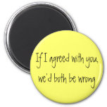 """If I agreed with you, we'd both be wrong"" magnet"