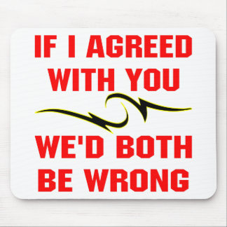 If I Agreed With You We'd Both Be Wrong Mouse Pad