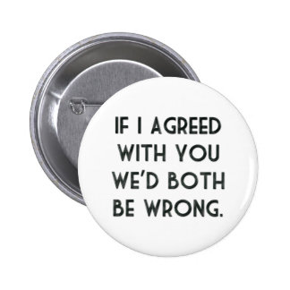 If I Agreed With You, We'd Both Be Wrong Pinback Button