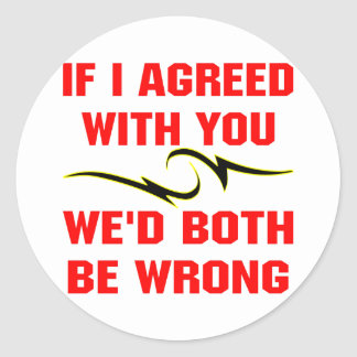If I Agreed With You We'd Both Be Wrong Classic Round Sticker