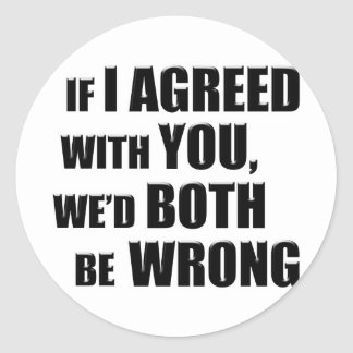If I Agreed With You, We'd Both be Wrong Classic Round Sticker