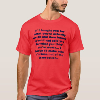 if i bought you for what you're actually worth and T-Shirt