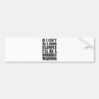 If I Can't Be A Good Example I'll Be A Horrible Wa Bumper Stickers