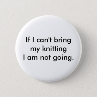 If I can't bring my knitting I am not going. Button