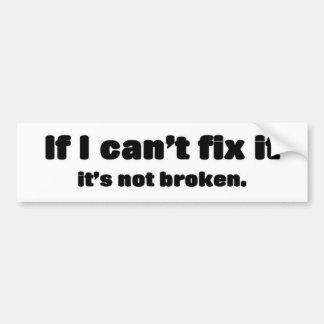 If i can't fix it, it's not broken car bumper sticker