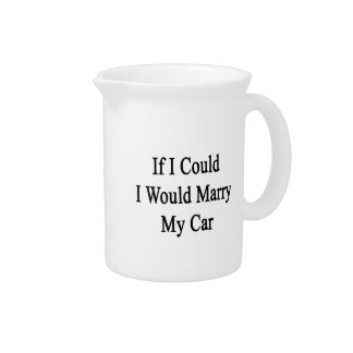 If I Could I Would Marry My Car Drink Pitchers