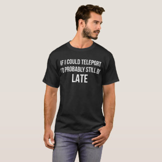 If I Could Teleport Id Probably Still Be Late T-Shirt