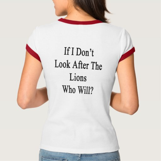 If I Don't Look After The Lions Who Will? T Shirt