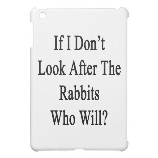 If I Don't Look After The Rabbits Who Will Case For The iPad Mini