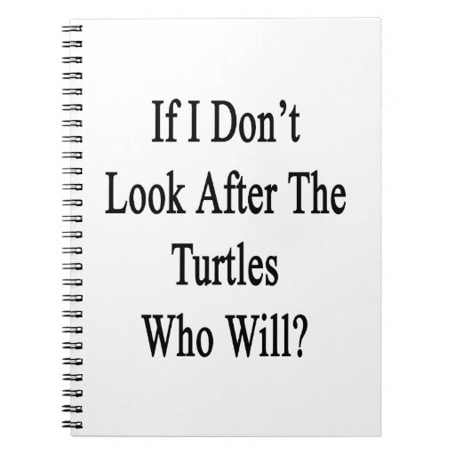If I Don't Look After The Turtles Who Will Spiral Note Book