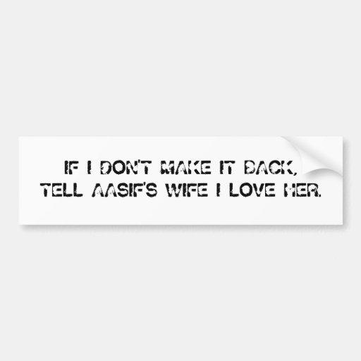 IF I DON'T MAKE IT BACK, TELL AASIF'S WIFE I LO... BUMPER STICKER