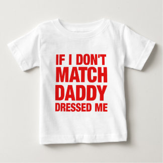If I don't match daddy dressed me Baby T-Shirt
