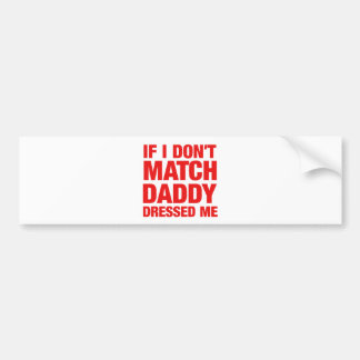 If I don't match daddy dressed me Bumper Sticker