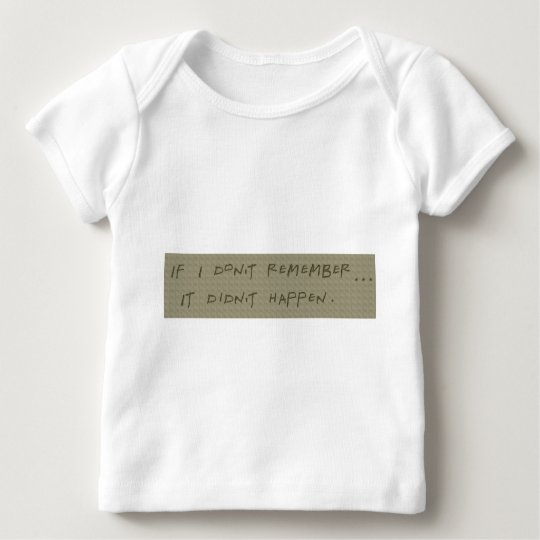 If I don't remember... It didn't happen Baby T-Shirt