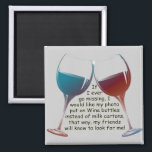 "If I ever go missing ... funny Wine saying magnet<br><div class=""desc"">...  I want my photo on Wine bottles instead of milk cartons,  that way,  my friends will know to look for me!  Fun Wine saying magnet</div>"