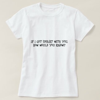 If I got smart with you, how would you know? T-shirt