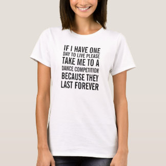If I have but one day to live take me to a dance c T-Shirt