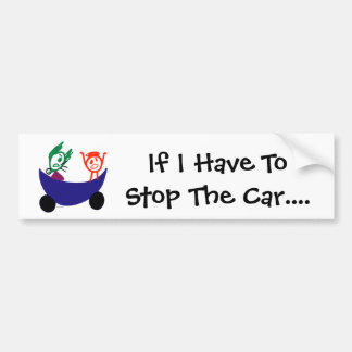 If I Have To Stop The Car... bumper sticker