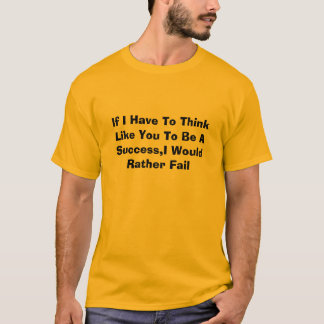 If I Have To Think Like You To Be A Success,I W... T-Shirt