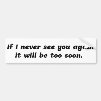 If I Never See You Again It Will Be Too Soon Bumper Sticker