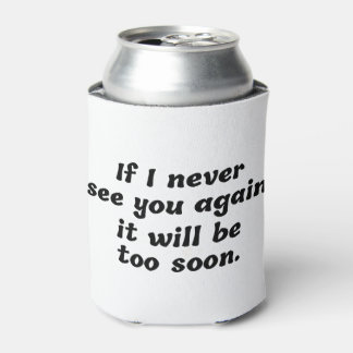 If I Never See You Again It Will Be Too Soon Can Cooler