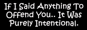 If I Said Anything To Offend You... Bumper Sticker
