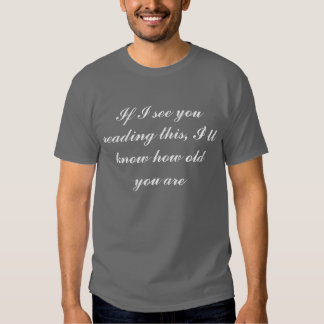 If I see you reading this, I'll know how old yo... T-shirt
