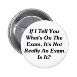 If I Tell You What's On The Exam Pinback Buttons