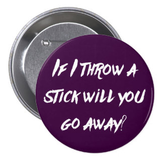 If I throw a stick will you go away? - Button