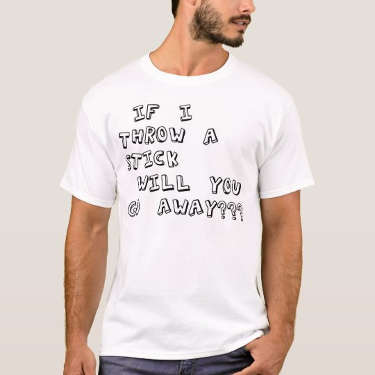 if i throw a stick will you go away T-Shirt