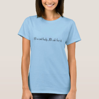 If I want help, I'll ask for it. women's t-shirt