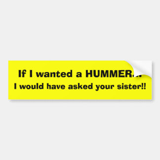 If I wanted a HUMMER..., I would have asked you... Car Bumper Sticker