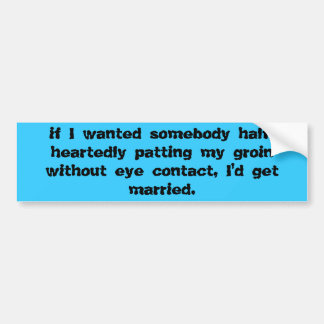 if I wanted somebody half-heartedly patting my ... Bumper Sticker