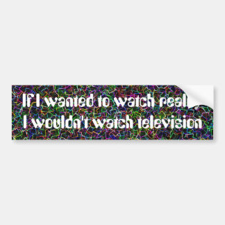 If I wanted to watch reality I wouldn't watch tele Car Bumper Sticker