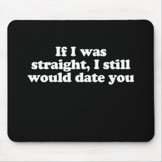 If I was straight I still would date you Pickup Mouse Pad