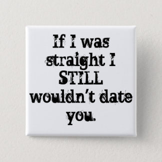 """""""If I was straight I STILL wouldn't date you."""" PIN"""